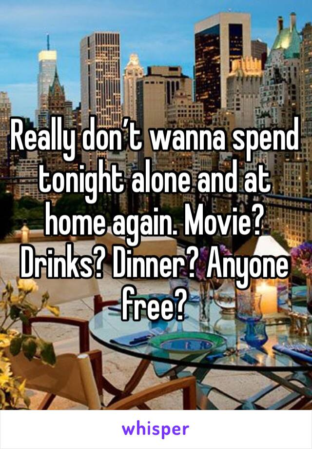 Really don't wanna spend tonight alone and at home again. Movie? Drinks? Dinner? Anyone free?