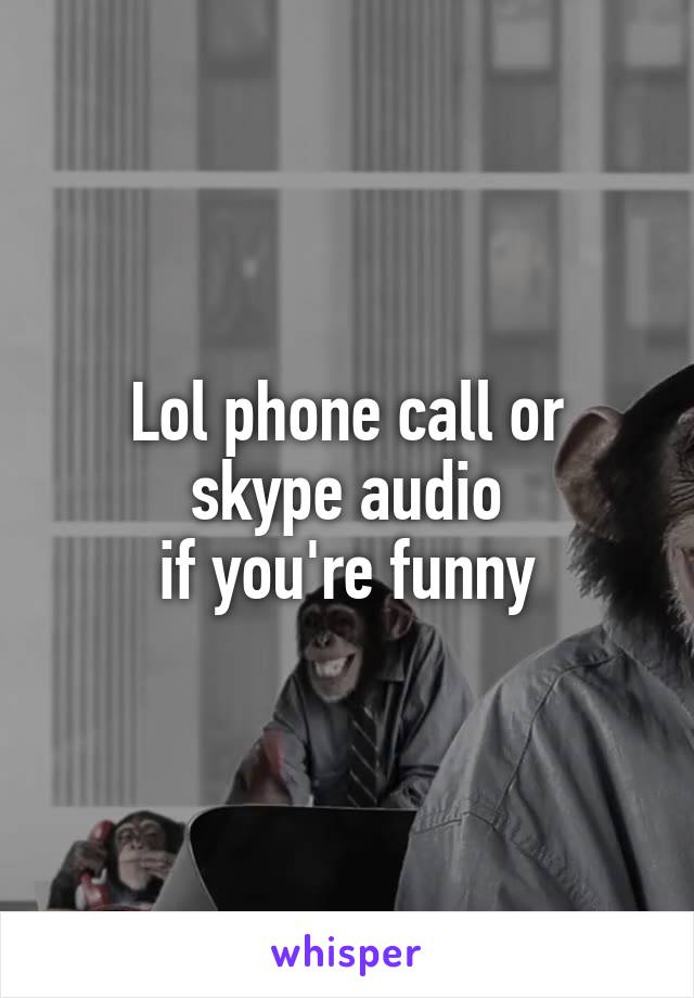 Lol phone call or  skype audio  if you're funny