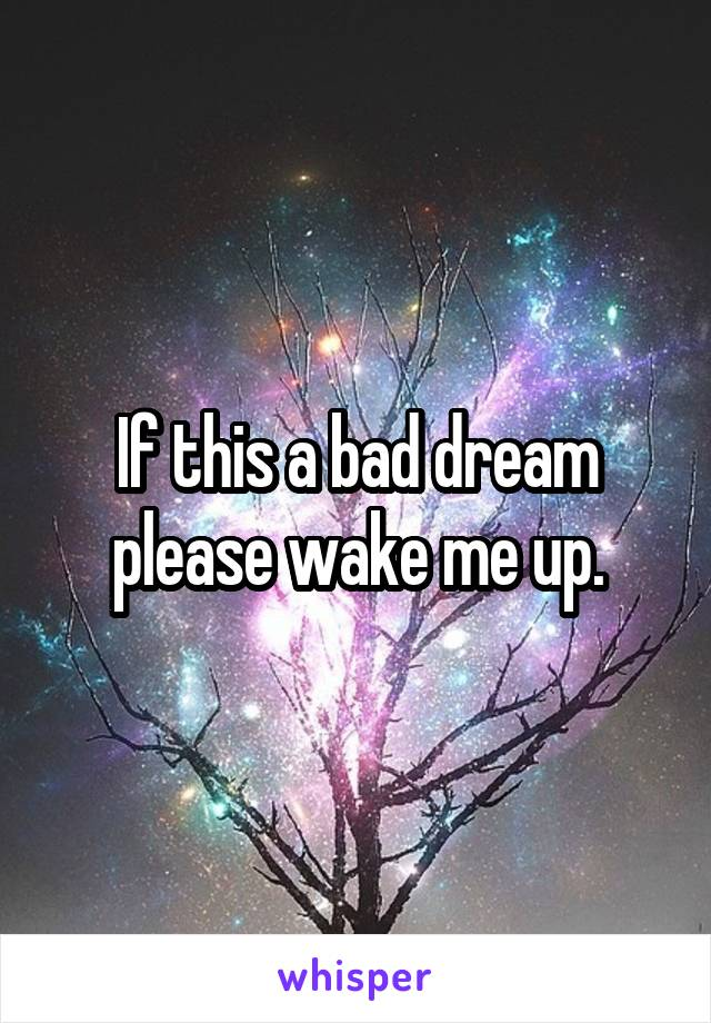 If this a bad dream please wake me up.
