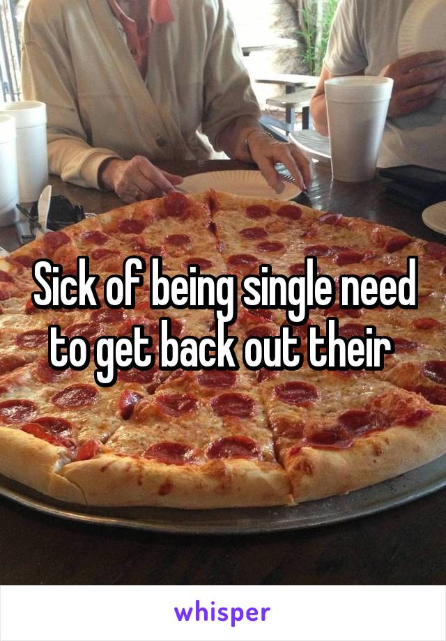 Sick of being single need to get back out their