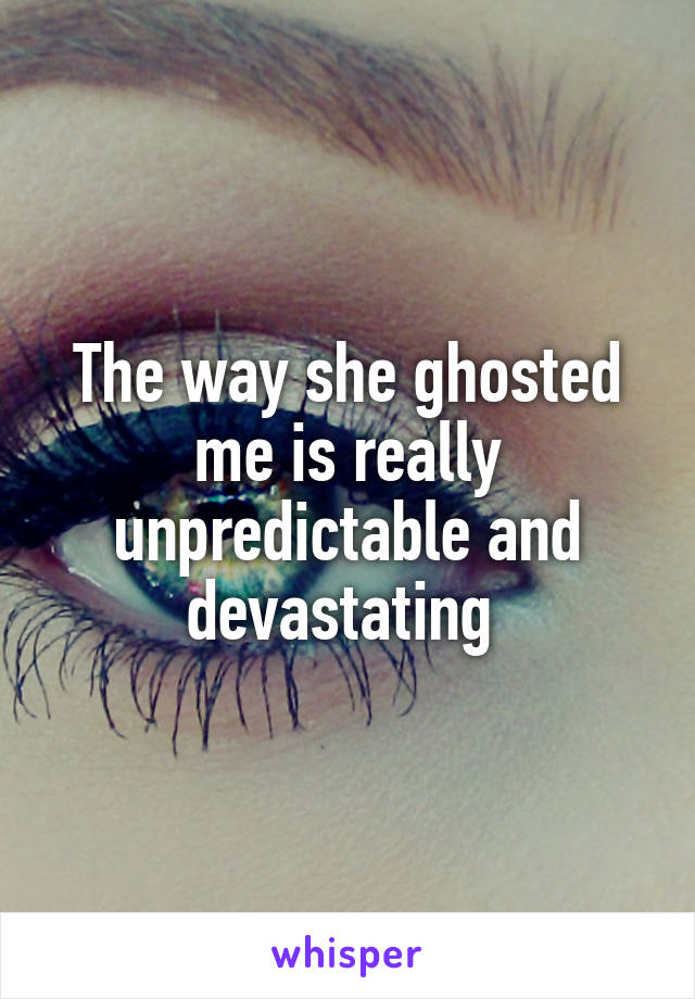 The way she ghosted me is really unpredictable and devastating