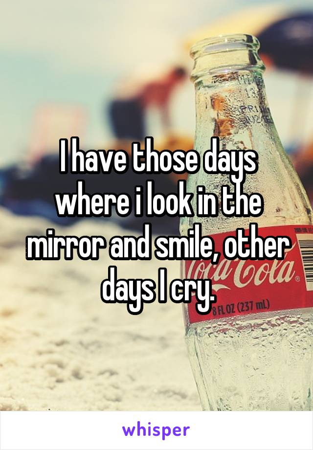 I have those days where i look in the mirror and smile, other days I cry.