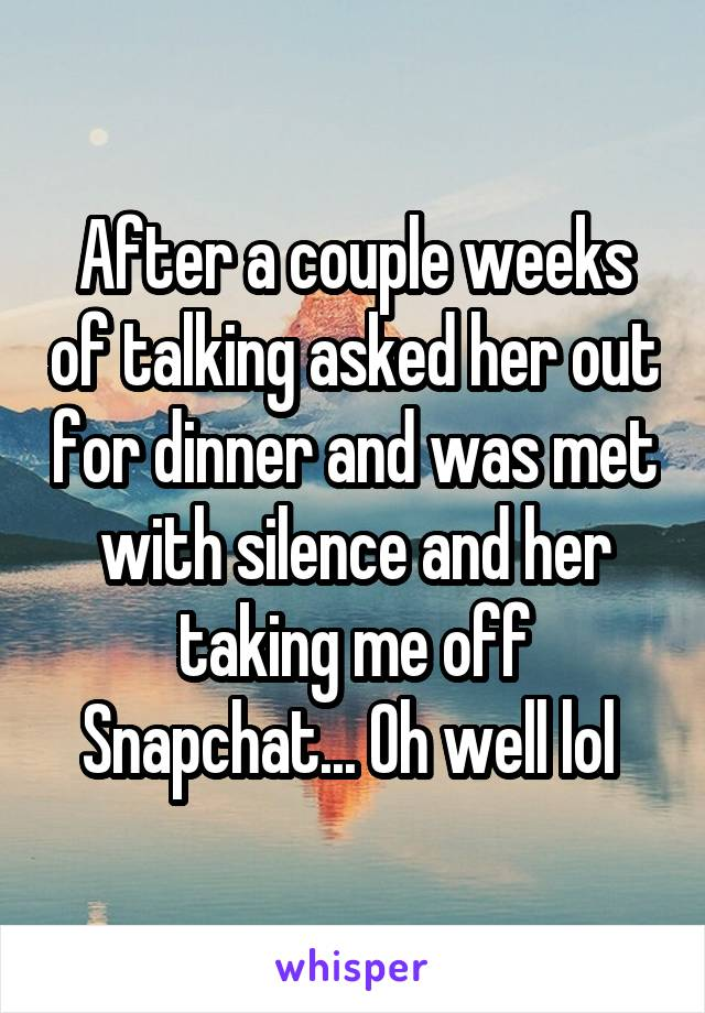 After a couple weeks of talking asked her out for dinner and was met with silence and her taking me off Snapchat... Oh well lol