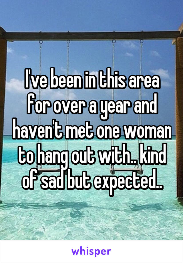 I've been in this area for over a year and haven't met one woman to hang out with.. kind of sad but expected..