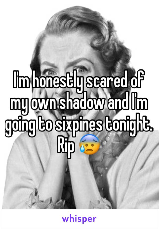 I'm honestly scared of my own shadow and I'm going to sixpines tonight. Rip 😰