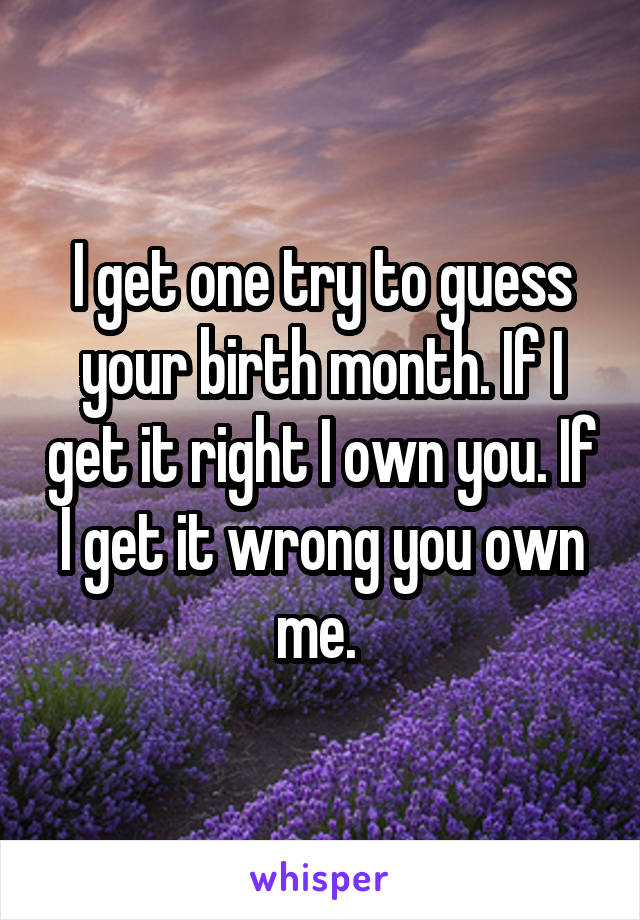 I get one try to guess your birth month. If I get it right I own you. If I get it wrong you own me.