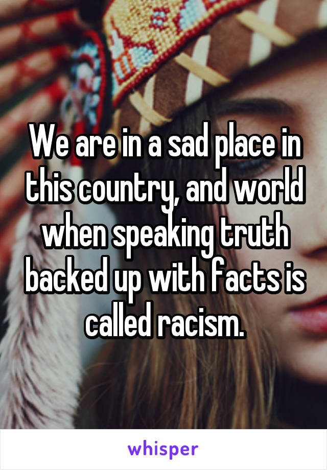 We are in a sad place in this country, and world when speaking truth backed up with facts is called racism.