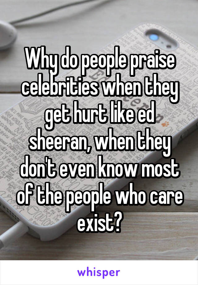 Why do people praise celebrities when they get hurt like ed sheeran, when they don't even know most of the people who care exist?