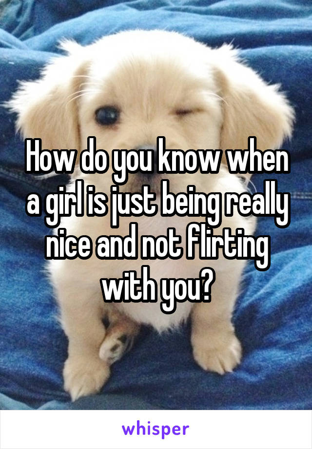 How do you know when a girl is just being really nice and not flirting with you?