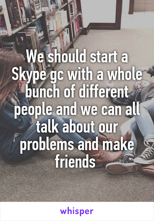 We should start a Skype gc with a whole bunch of different people and we can all talk about our problems and make friends