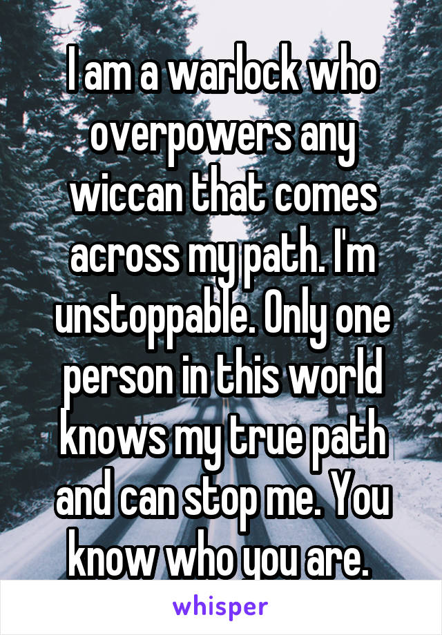 I am a warlock who overpowers any wiccan that comes across my path. I'm unstoppable. Only one person in this world knows my true path and can stop me. You know who you are.