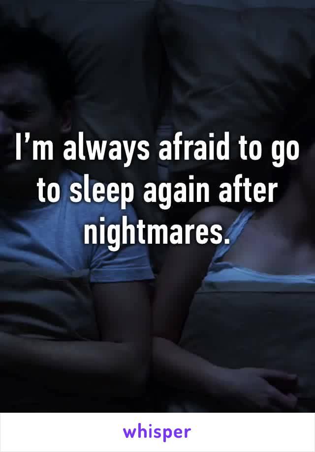 I'm always afraid to go to sleep again after nightmares.