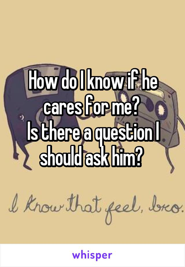 How do I know if he cares for me?  Is there a question I should ask him?