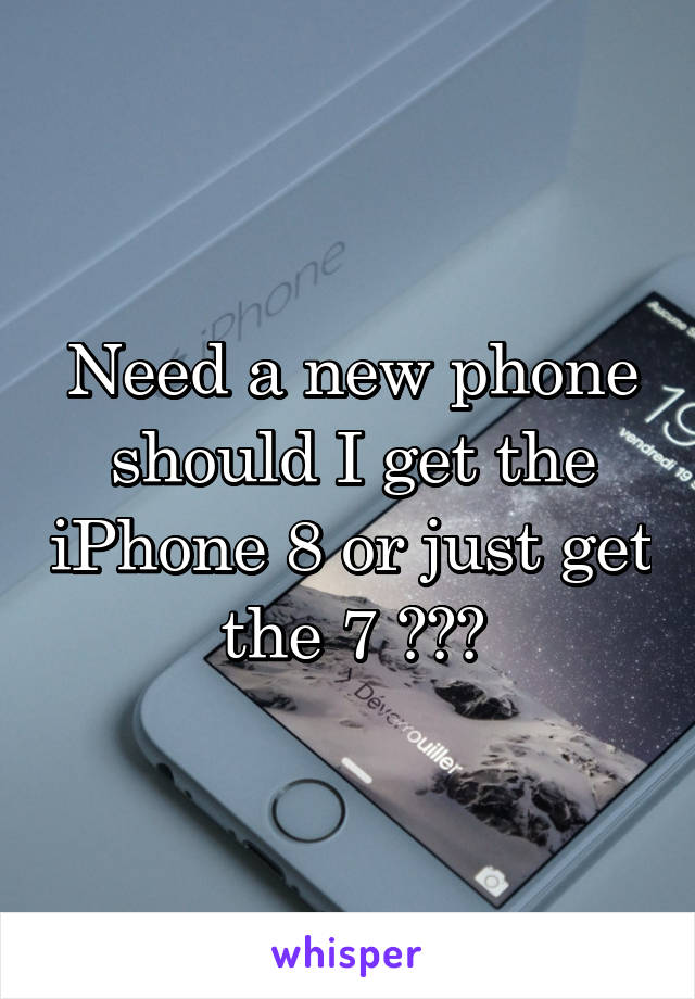 Need a new phone should I get the iPhone 8 or just get the 7 ???