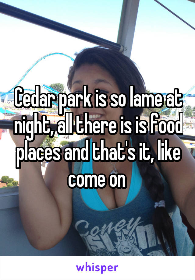 Cedar park is so lame at night, all there is is food places and that's it, like come on