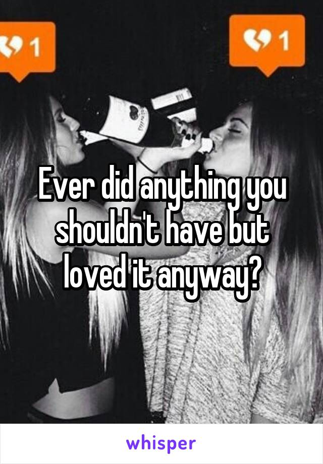 Ever did anything you shouldn't have but loved it anyway?