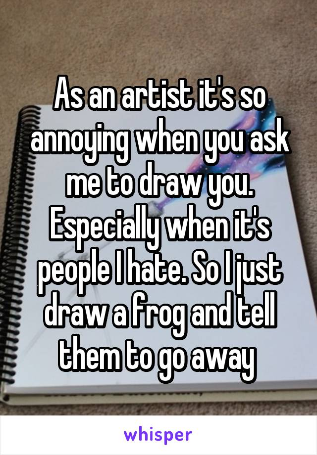 As an artist it's so annoying when you ask me to draw you. Especially when it's people I hate. So I just draw a frog and tell them to go away