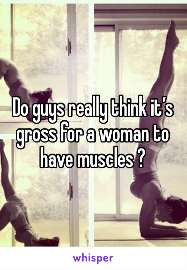 Do guys really think it's gross for a woman to have muscles ?