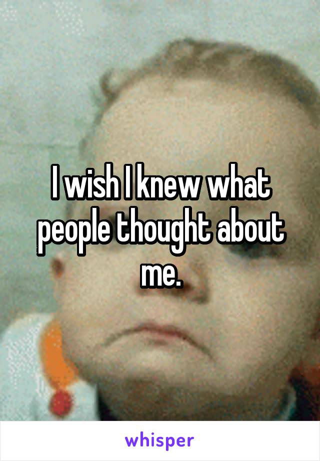 I wish I knew what people thought about me.