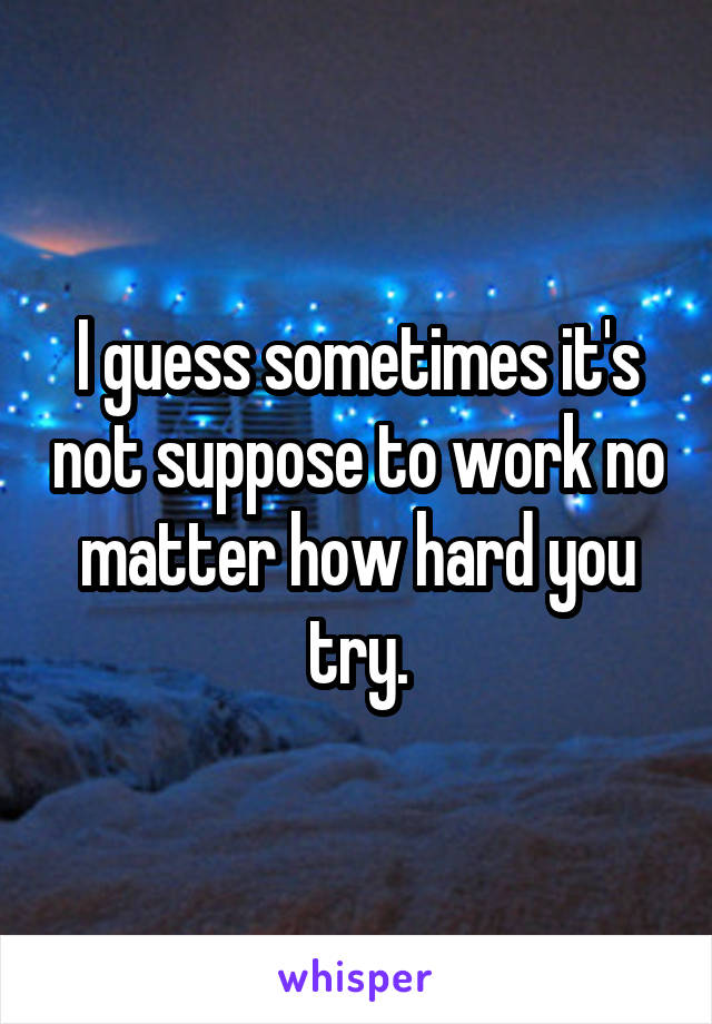I guess sometimes it's not suppose to work no matter how hard you try.
