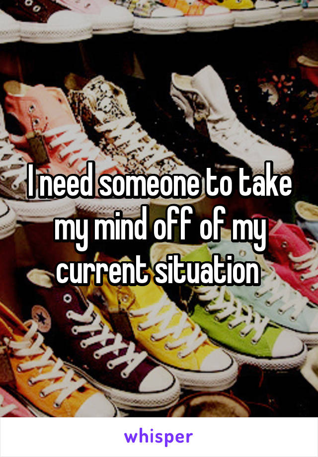 I need someone to take my mind off of my current situation