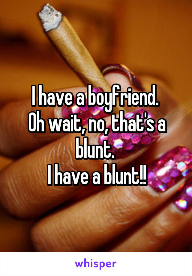 I have a boyfriend.  Oh wait, no, that's a blunt.  I have a blunt!!