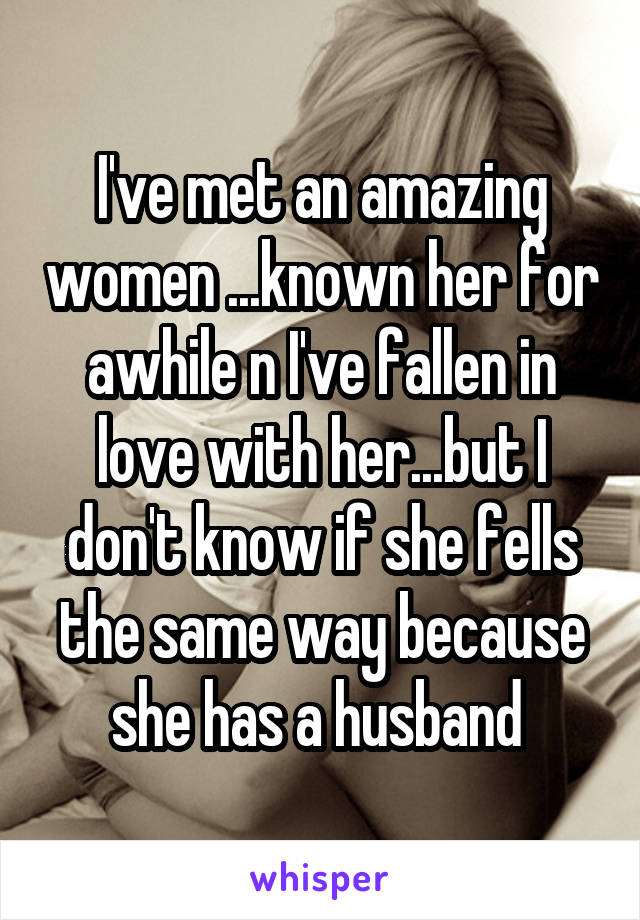 I've met an amazing women ...known her for awhile n I've fallen in love with her...but I don't know if she fells the same way because she has a husband
