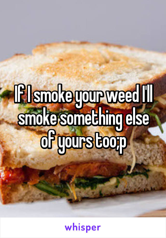 If I smoke your weed I'll smoke something else of yours too;p