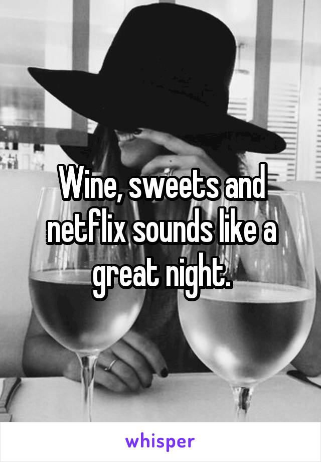 Wine, sweets and netflix sounds like a great night.