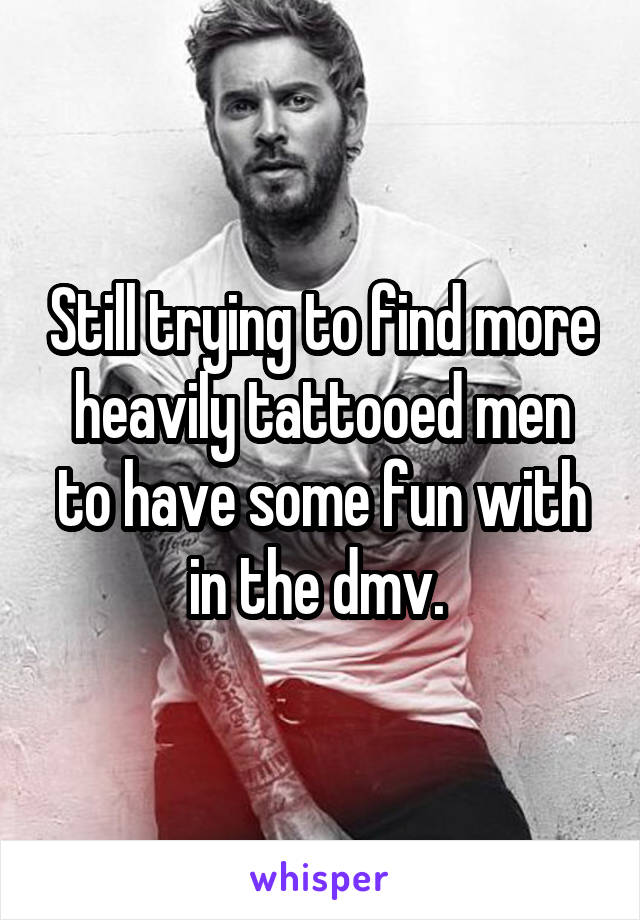 Still trying to find more heavily tattooed men to have some fun with in the dmv.