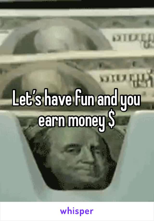 Let's have fun and you earn money $