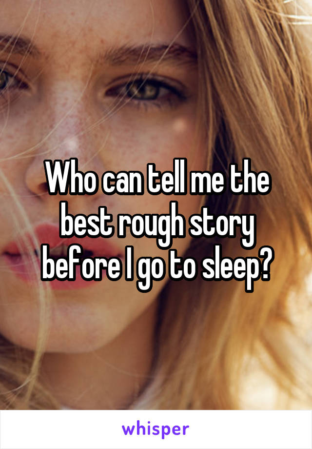 Who can tell me the best rough story before I go to sleep?