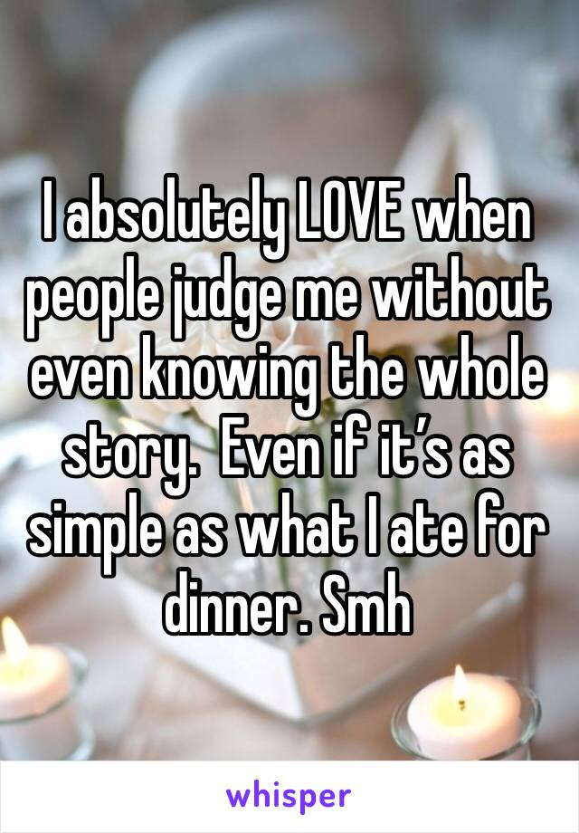 I absolutely LOVE when people judge me without even knowing the whole story.  Even if it's as simple as what I ate for dinner. Smh
