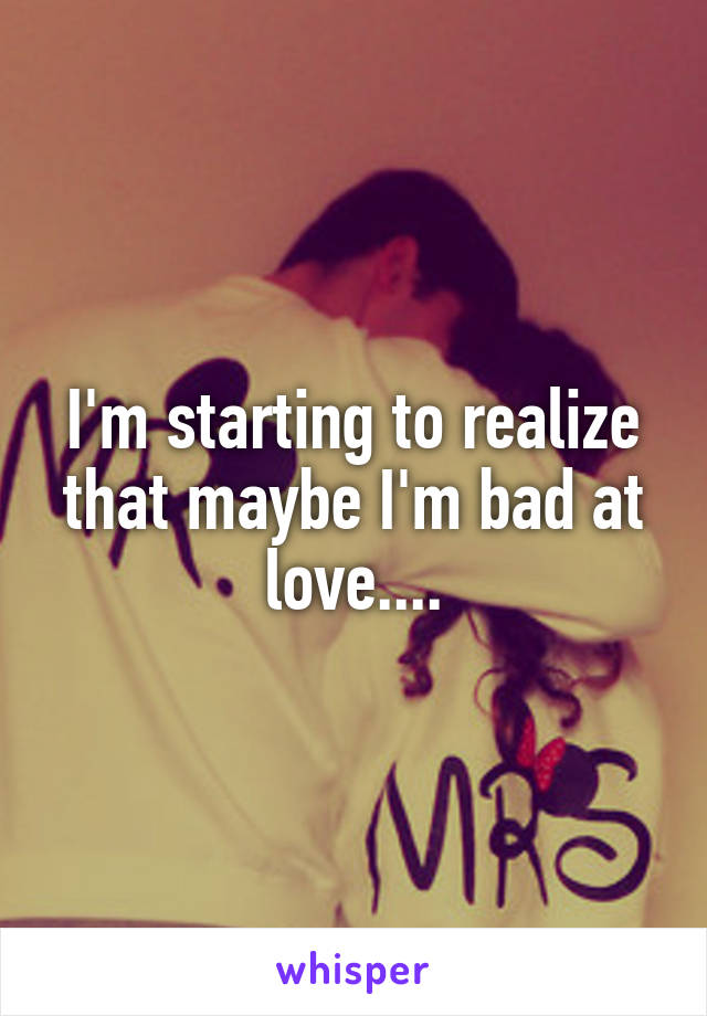 I'm starting to realize that maybe I'm bad at love....