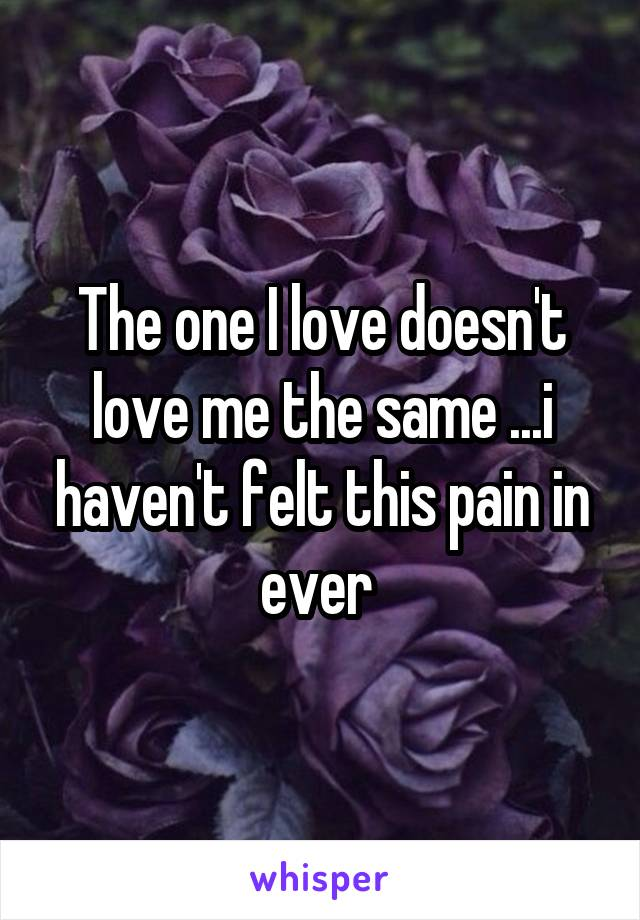 The one I love doesn't love me the same ...i haven't felt this pain in ever
