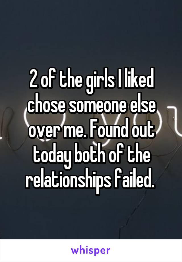 2 of the girls I liked chose someone else over me. Found out today both of the relationships failed.