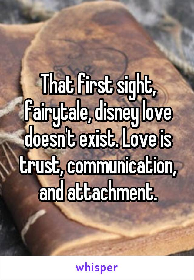 That first sight, fairytale, disney love doesn't exist. Love is trust, communication, and attachment.