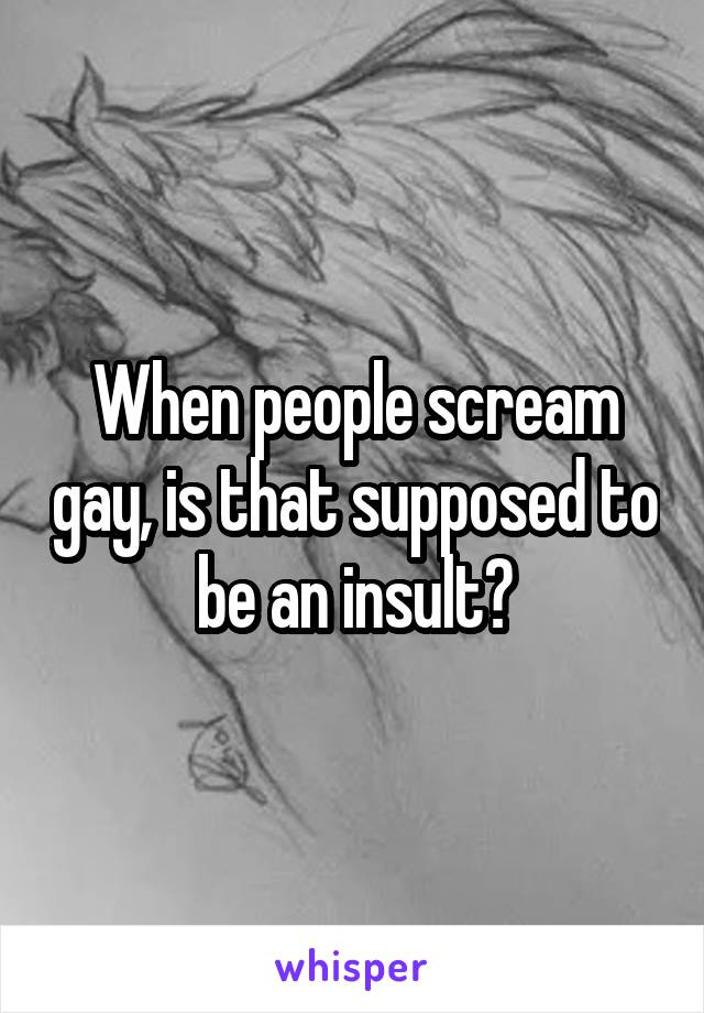 When people scream gay, is that supposed to be an insult?