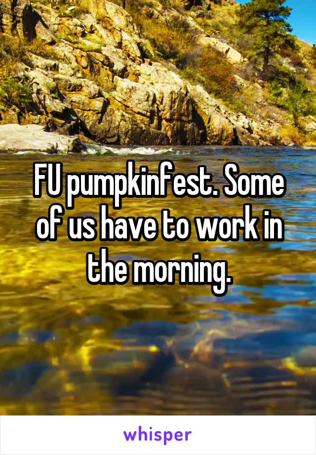 FU pumpkinfest. Some of us have to work in the morning.