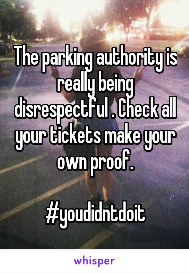 The parking authority is really being disrespectful . Check all your tickets make your own proof.  #youdidntdoit