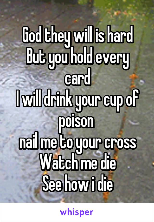 God they will is hard But you hold every card I will drink your cup of poison  nail me to your cross Watch me die See how i die
