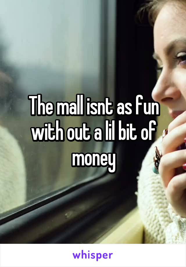 The mall isnt as fun with out a lil bit of money