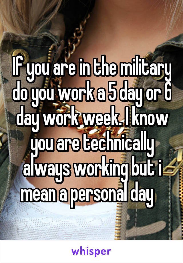 If you are in the military do you work a 5 day or 6 day work week. I know you are technically always working but i mean a personal day