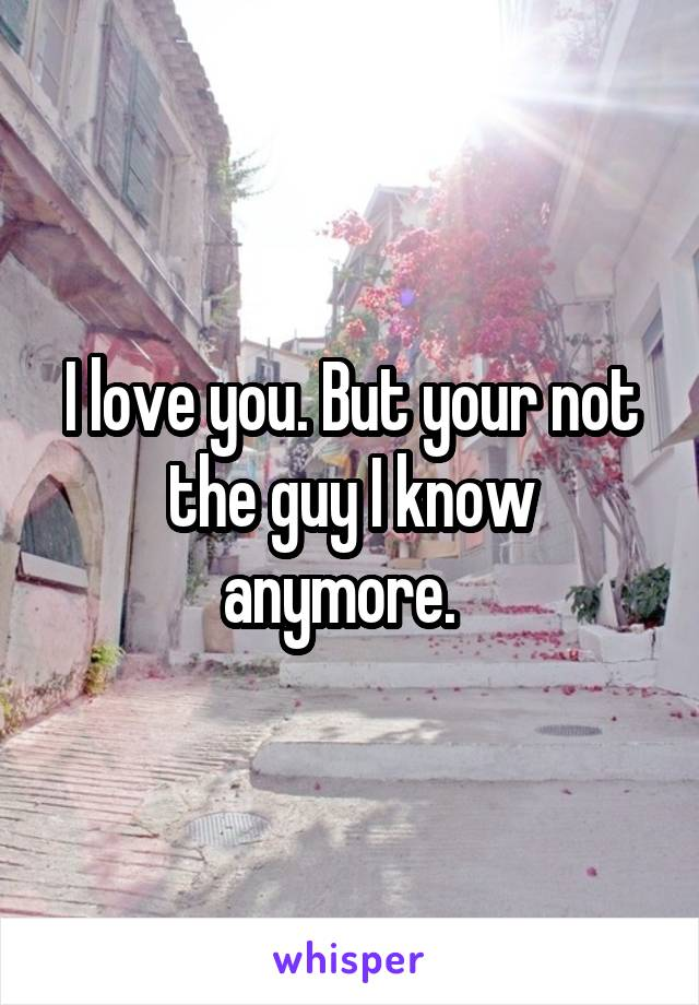 I love you. But your not the guy I know anymore.