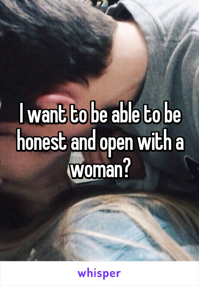 I want to be able to be honest and open with a woman?