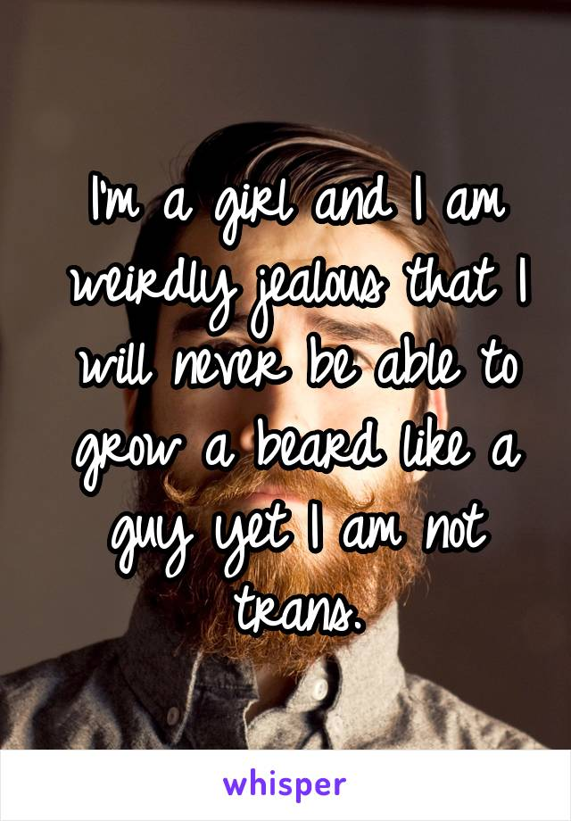 I'm a girl and I am weirdly jealous that I will never be able to grow a beard like a guy yet I am not trans.