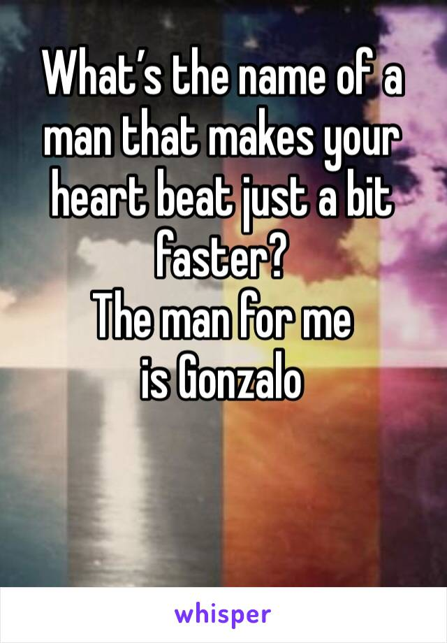 What's the name of a man that makes your heart beat just a bit faster?  The man for me is Gonzalo