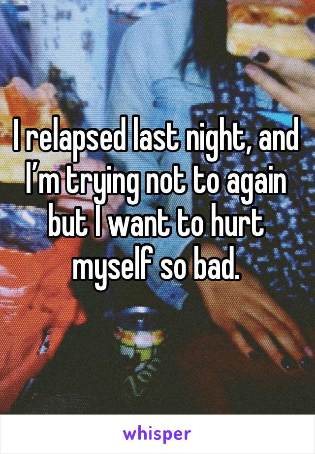 I relapsed last night, and I'm trying not to again but I want to hurt myself so bad.