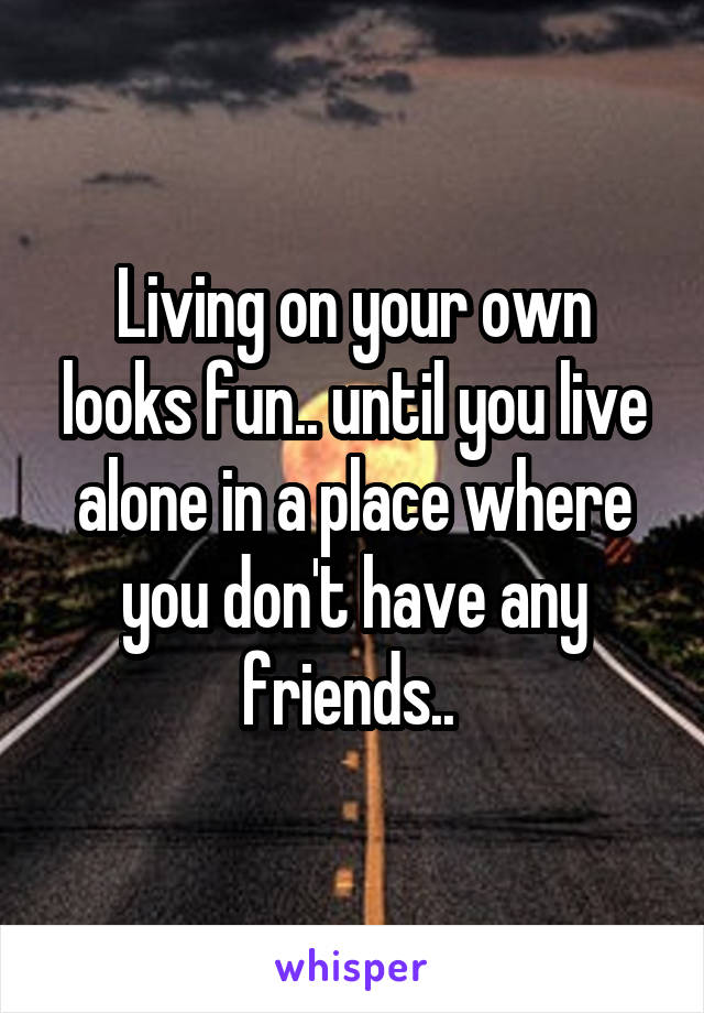 Living on your own looks fun.. until you live alone in a place where you don't have any friends..