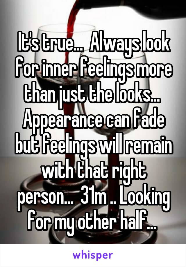 It's true...  Always look for inner feelings more than just the looks...  Appearance can fade but feelings will remain with that right person...  31m .. Looking for my other half...